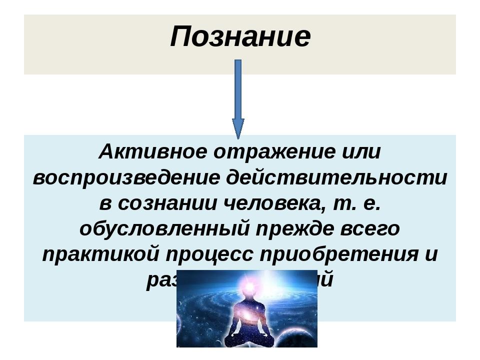 Познание Активное отражение или воспроизведение действительности в сознании ч...