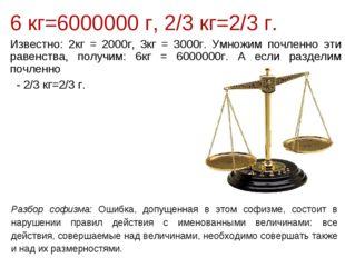 6 кг=6000000 г, 2/3 кг=2/3 г. Известно: 2кг = 2000г, 3кг = 3000г. Умножим поч