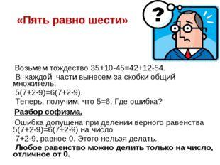 «Пять равно шести» Возьмем тождество 35+10-45=42+12-54. В каждой части вынесе