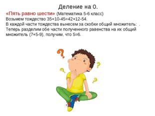 Деление на 0. «Пять равно шести» (Математика 5-6 класс) Возьмем тождество 35+
