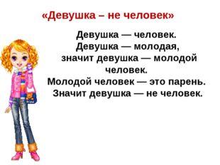 «Девушка – не человек» Девушка — человек. Девушка — молодая, значит девушка —