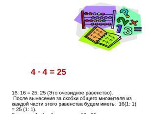 4 · 4 = 25 16: 16 = 25: 25 (Это очевидное равенство). После вынесения за ско