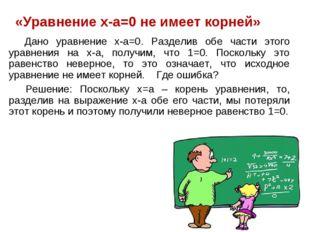 «Уравнение x-a=0 не имеет корней» Дано уравнение x-a=0. Разделив обе части э