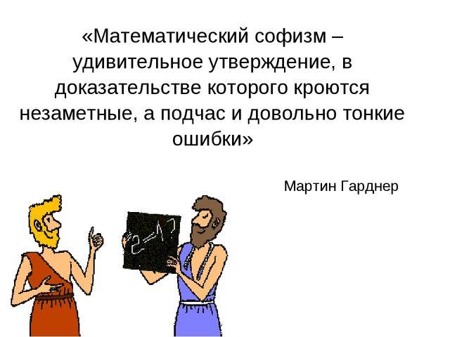Мартин Гарднер «Математический софизм – удивительное утверждение, в доказате...