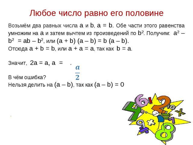 Любое число равно его половине Возьмём два равных числа a и b, a = b. Обе час...