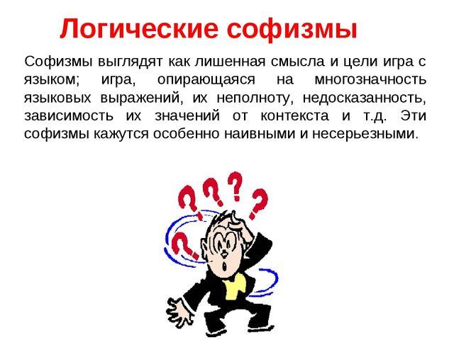 Логические софизмы Софизмы выглядят как лишенная смысла и цели игра с языком;...