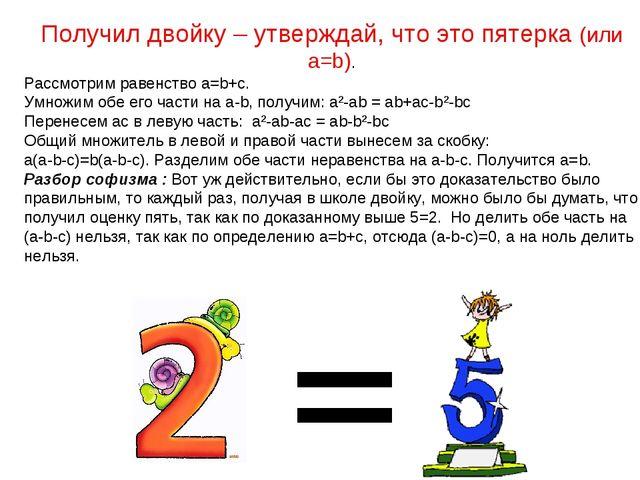 Получил двойку – утверждай, что это пятерка (или a=b). Рассмотрим равенство a...