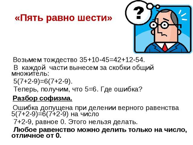 «Пять равно шести» Возьмем тождество 35+10-45=42+12-54. В каждой части вынесе...