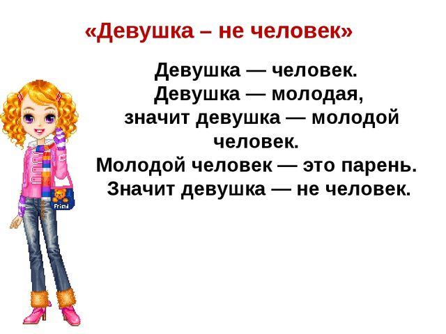 «Девушка – не человек» Девушка — человек. Девушка — молодая, значит девушка —...