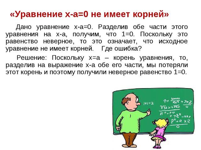 «Уравнение x-a=0 не имеет корней» Дано уравнение x-a=0. Разделив обе части э...