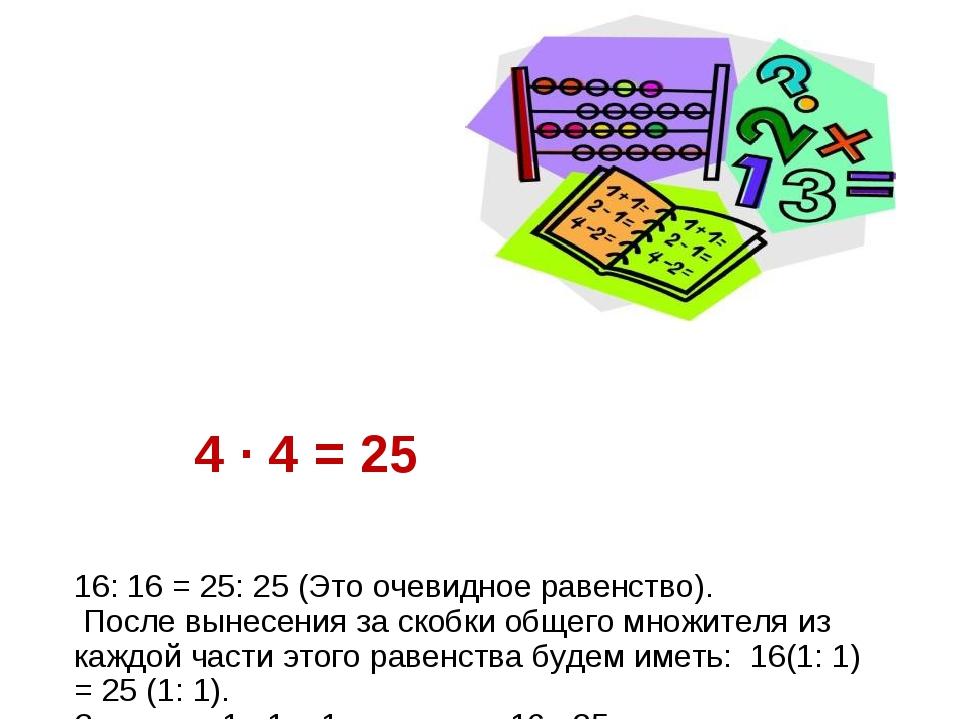 4 · 4 = 25 16: 16 = 25: 25 (Это очевидное равенство). После вынесения за ско...