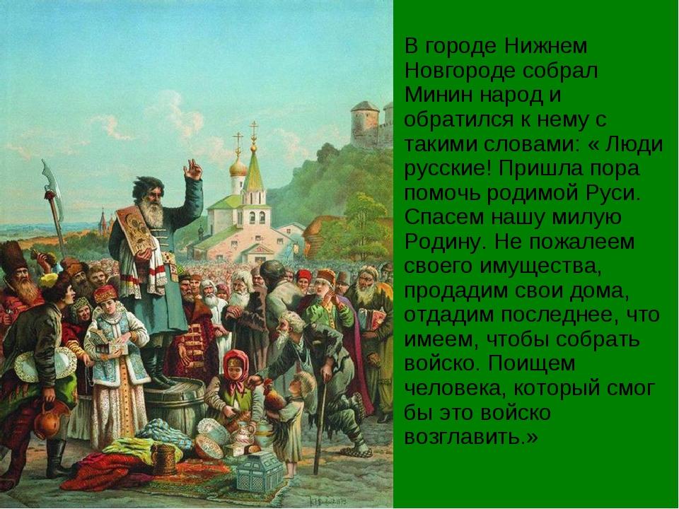 В городе Нижнем Новгороде собрал Минин народ и обратился к нему с такими слов...