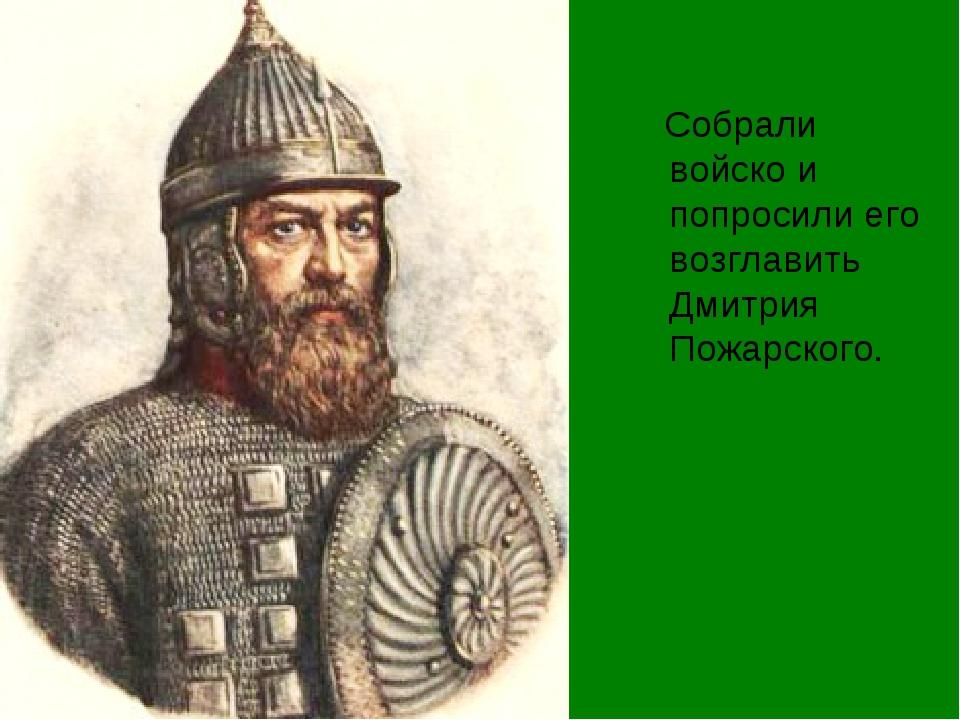 Собрали войско и попросили его возглавить Дмитрия Пожарского.