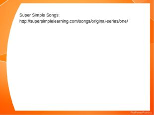 Super Simple Songs: http://supersimplelearning.com/songs/original-series/one/