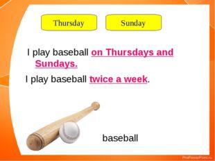 baseball I play baseball on Thursdays and Sundays. I play baseball twice a we