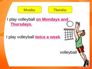 volleyball I play volleyball on Mondays and Thursdays. I play volleyball twic