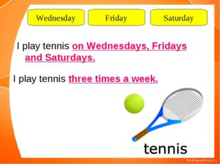 Wednesday Friday Saturday I play tennis on Wednesdays, Fridays and Saturdays.