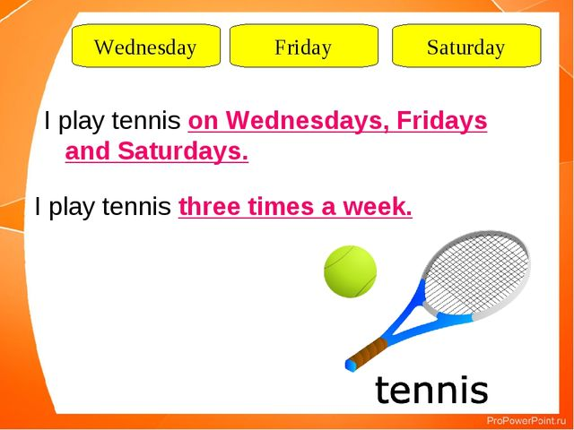 Wednesday Friday Saturday I play tennis on Wednesdays, Fridays and Saturdays....