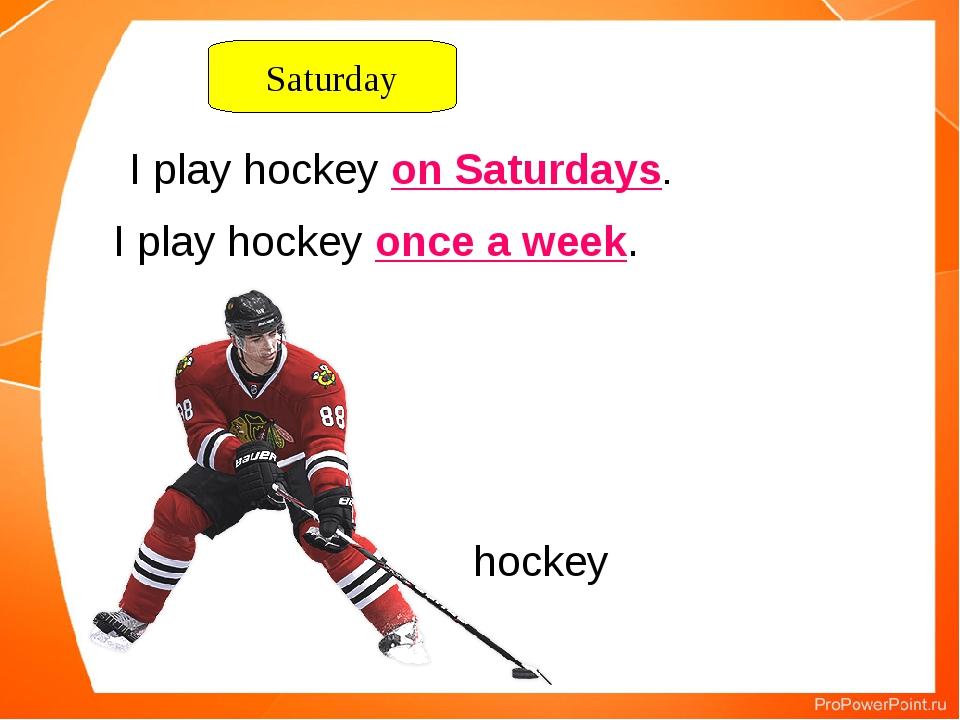 I play hockey on Saturdays. hockey Saturday I play hockey once a week.