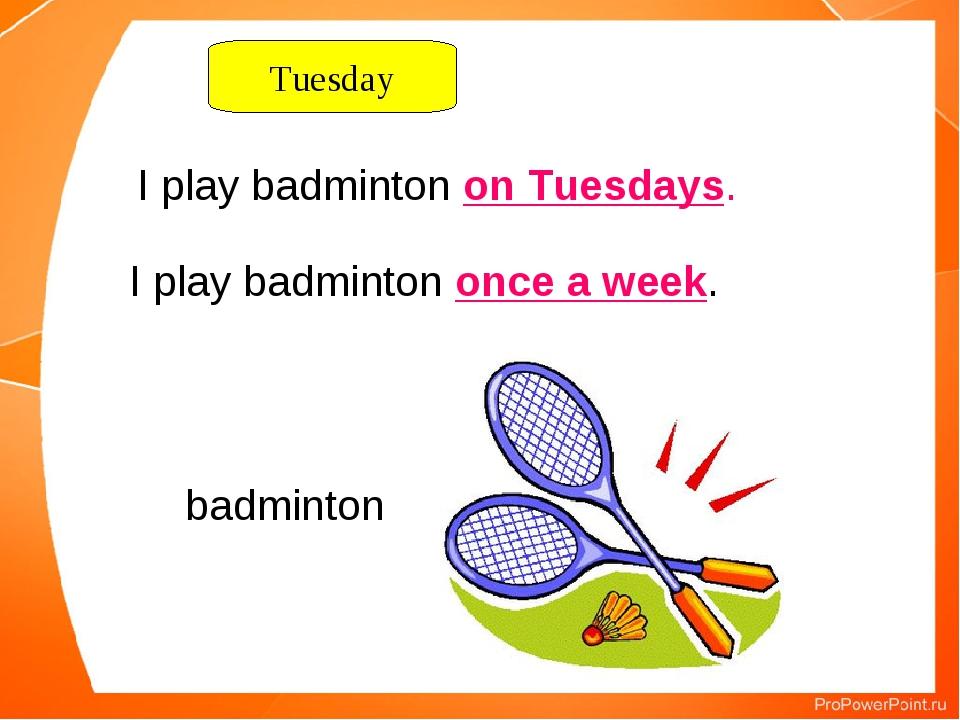 I play badminton on Tuesdays. badminton Tuesday I play badminton once a week.