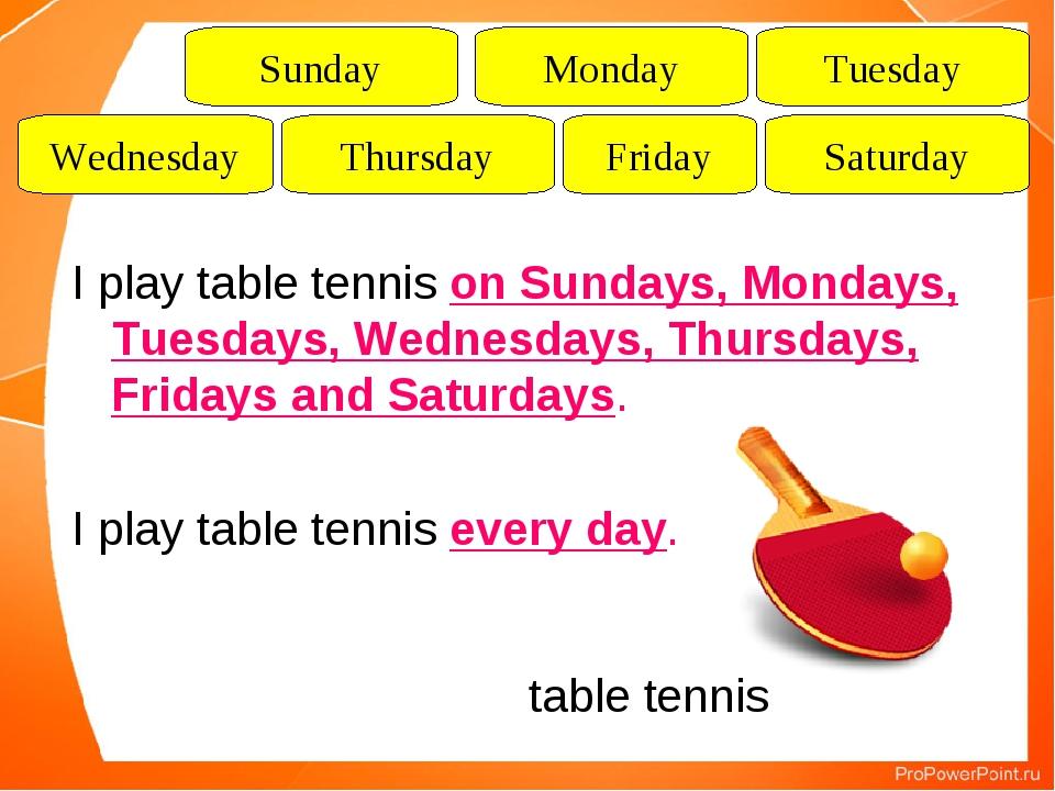 I play table tennis on Sundays, Mondays, Tuesdays, Wednesdays, Thursdays, Fri...