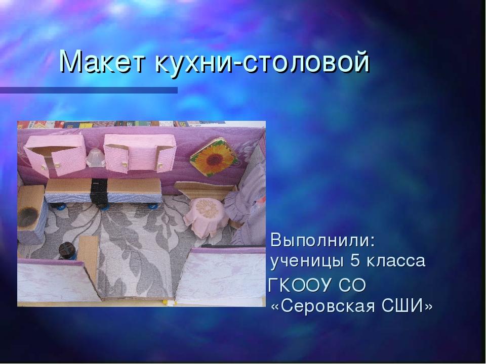 Макет кухни-столовой Выполнили: ученицы 5 класса ГКООУ СО «Серовская СШИ»