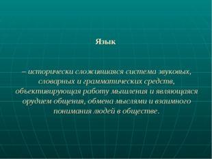 Язык – исторически сложившаяся система звуковых, словарных и грамматических с