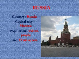 RUSSIA Country: Russia Capital city: Moscow Population: 150 ml. people Size: