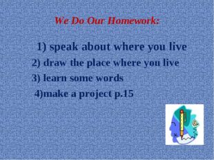 We Do Our Homework: 1) speak about where you live 2) draw the place where you