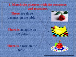 1. Match the pictures with the sentences and translate. There are three banan