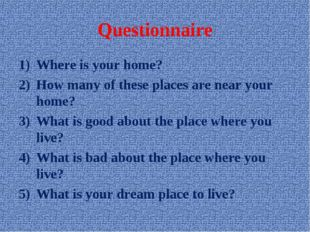 Questionnaire Where is your home? How many of these places are near your home