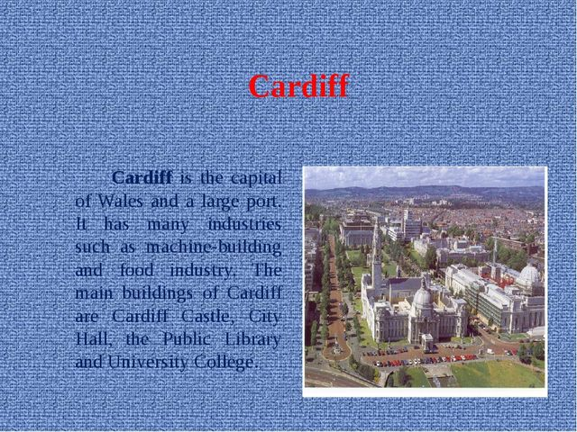 Cardiff Cardiff is the capital of Wales and a large port. It has many indus...