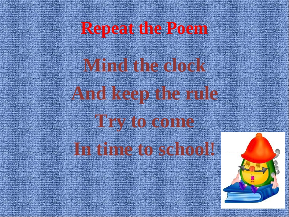 Repeat the Poem Mind the clock And keep the rule Try to come In time to school!