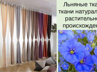 Льняные ткани- ткани натуральные растительного происхождения.