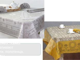 Из льняных тканей изготавливают скатерти, полотенца, салфетки