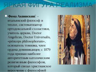 ЯРКАЯ ФИГУРА РЕАЛИЗМА Фома Аквинский - итальянский философ и теолог, система