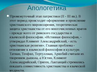 Апологетика Промежуточный этап патристики (II - III вв.). В этот период проис