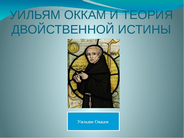 УИЛЬЯМ ОККАМ И ТЕОРИЯ ДВОЙСТВЕННОЙ ИСТИНЫ Уильям Оккам