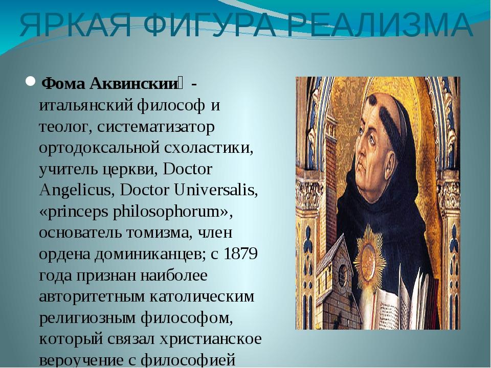 ЯРКАЯ ФИГУРА РЕАЛИЗМА Фома Аквинский - итальянский философ и теолог, система...