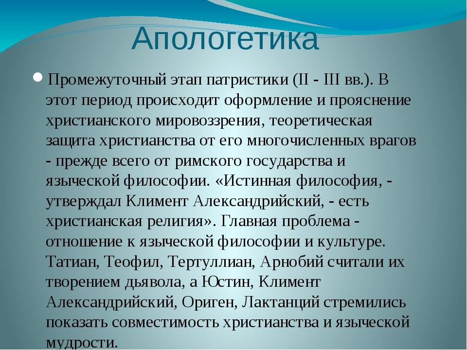 Апологетика Промежуточный этап патристики (II - III вв.). В этот период проис...