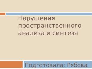 Нарушения пространственного анализа и синтеза Подготовила: Рябова К.А.