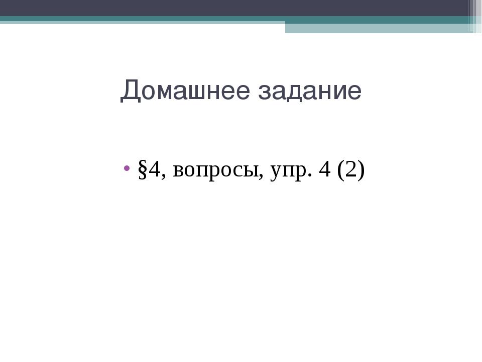 Домашнее задание §4, вопросы, упр. 4 (2)