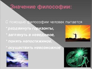 Значение философии: С помощью философии человек пытается * раздвинуть горизон