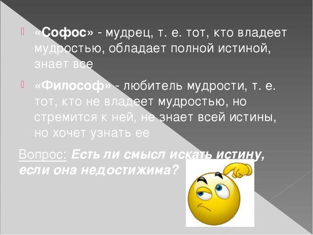 «Софос» - мудрец, т. е. тот, кто владеет мудростью, обладает полной истиной,...