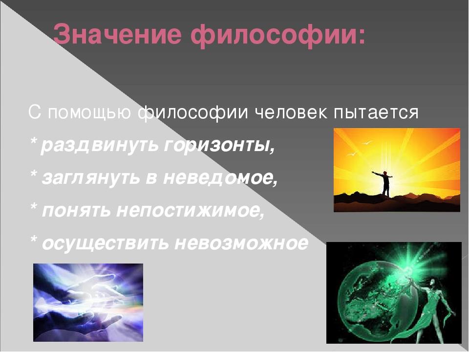 Значение философии: С помощью философии человек пытается * раздвинуть горизон...