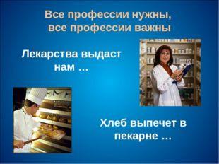 Все профессии нужны, все профессии важны Лекарства выдаст нам … Хлеб выпечет