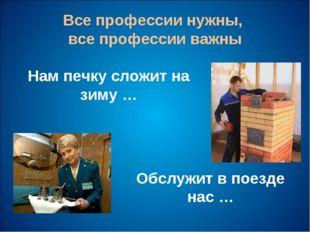 Все профессии нужны, все профессии важны Нам печку сложит на зиму … Обслужит