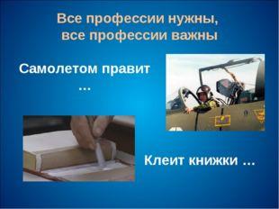 Все профессии нужны, все профессии важны Самолетом правит … Клеит книжки …