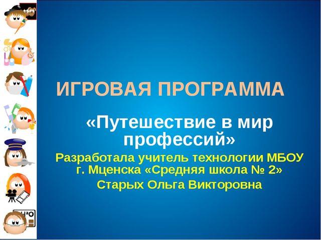 ИГРОВАЯ ПРОГРАММА «Путешествие в мир профессий» Разработала учитель технологи...