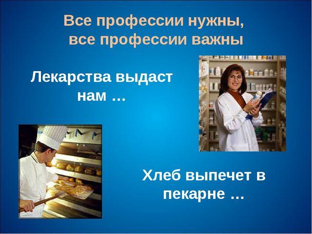 Все профессии нужны, все профессии важны Лекарства выдаст нам … Хлеб выпечет...